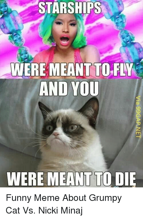 minaj: STARSHIPS  WERE  MEANT TO-FLY  AND YOU  WERE MEANT TO DIE Funny Meme About Grumpy Cat Vs. Nicki Minaj