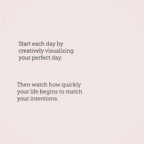 Intentions: Start each day by  creatively visualizing  your perfect day  Then watch how quickly  your life begins to match  your intentions.