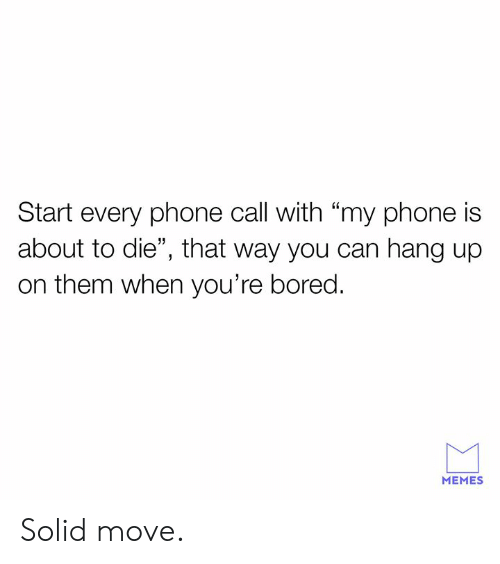 """Bored, Dank, and Memes: Start every phone call with """"my phone is  about to die"""", that way you can hang up  on them when you're bored.  MEMES Solid move."""