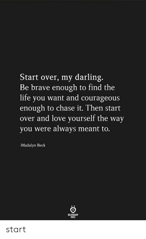 Life, Love, and Beck: Start over, my darling.  Be brave enough to find the  life you want and courageous  enough to chase it. Then start  over and love yourself the way  you were always meant to.  -Madalyn Beck  RELATIONSHIP  RULES start