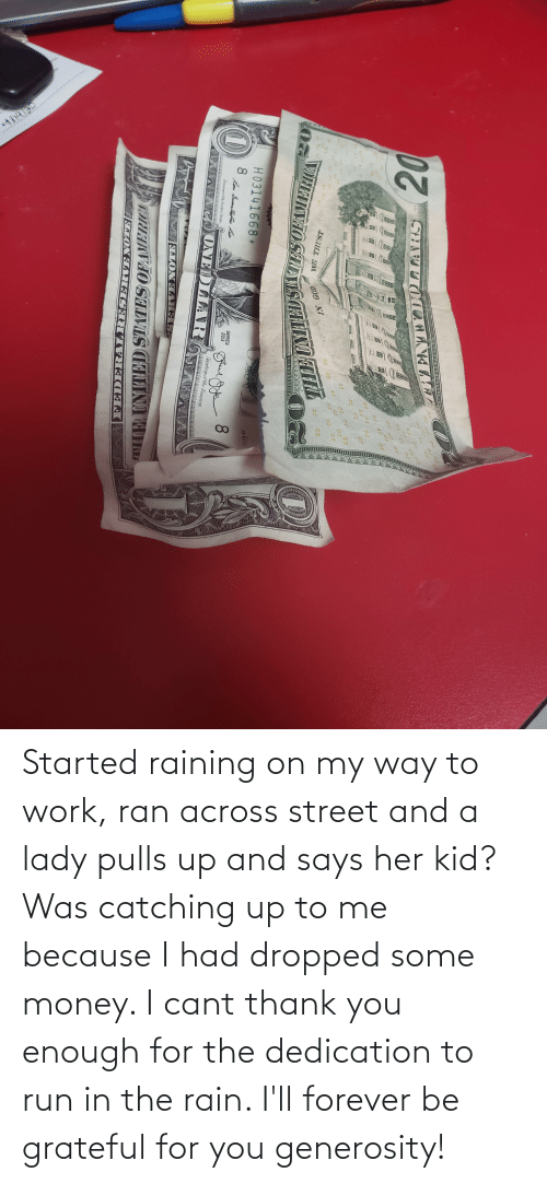 ran: Started raining on my way to work, ran across street and a lady pulls up and says her kid? Was catching up to me because I had dropped some money. I cant thank you enough for the dedication to run in the rain. I'll forever be grateful for you generosity!
