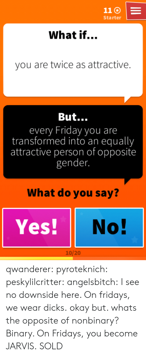 Dicks, Friday, and Target: Starter  What if...  you are twice as attractive.  But...  every Friday you are  transformed into an equally  attractive person of opposite  gender.  What do you say?  Yes! No  10/20 qwanderer: pyroteknich:  peskylilcritter:  angelsbitch: I see no downside here.  On fridays, we wear dicks.  okay but. whats the opposite of nonbinary?  Binary. On Fridays, you become JARVIS.  SOLD
