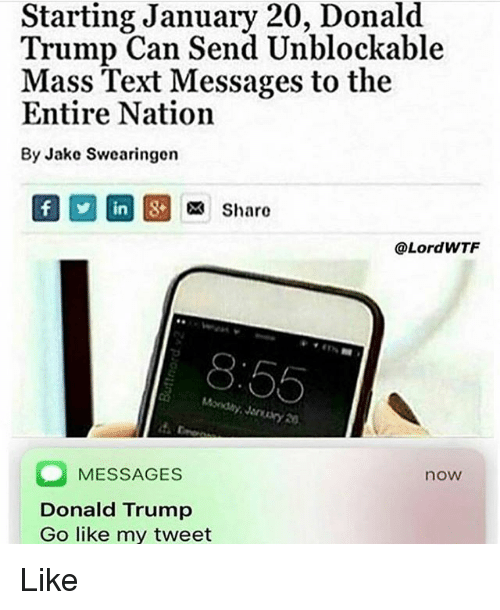 Donald Trump, Memes, and Text: Starting January 20, Donald  Trump Can Send Unblockable  Mass Text Messages to the  Entire Nation  By Jake Swearingern  In  Sharo  @LordWTF  0  8:55  ondy Jeary 20  MESSAGES  Donald Trump  Go like my tweet  now Like