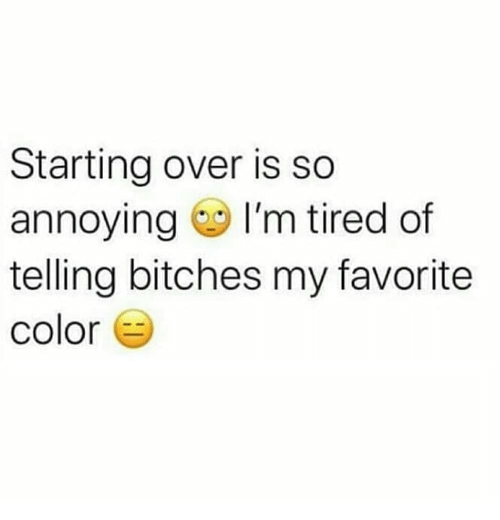 So Annoying: Starting over is so  annoying I'm tired of  telling bitches my favorite  color