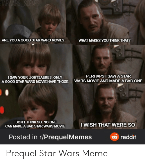 perhaps: STARWARS SCENES  ARE YOU A GOOD STAR WARS MOVIE?  WHAT MAKES YOU THINK THAT?  PERHAPS I SAWA STAR  I SAW YOUR LIGHTSABRES. ONLY  A GOOD STAR WARS MOVIE HAVE THOSE  WARS MOVIE AND MADE A BAD ONE  I DON'T THINK SO. NO ONE  I WISH THAT WERE SO  CAN MAKE A BAD STAR WARS MOVIE  Posted in r/PrequelMemes  reddit Prequel Star Wars Meme