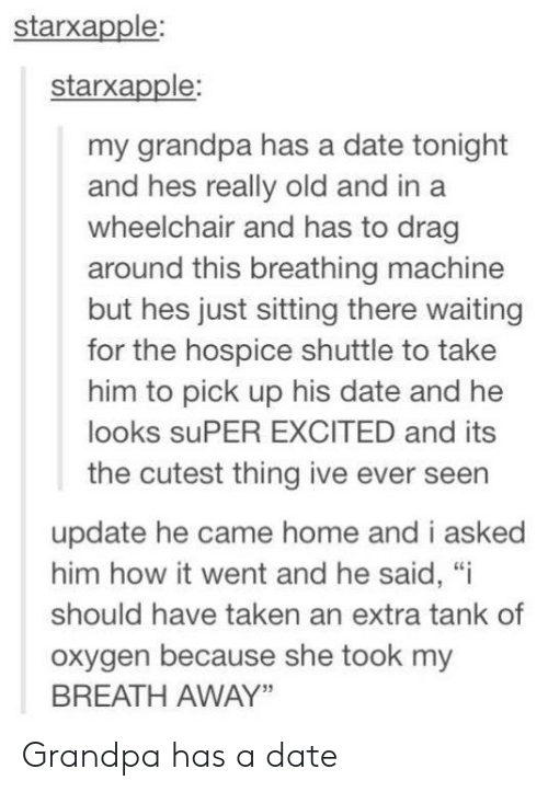 "Oxygen: starxapple:  starxapple:  my grandpa has a date tonight  and hes really old and in a  wheelchair and has to drag  around this breathing machine  but hes just sitting there waiting  for the hospice shuttle to take  him to pick up his date and he  looks suPER EXCITED and its  the cutest thing ive ever seen  update he came home and i asked  him how it went and he said, ""i  should have taken an extra tank of  oxygen because she took my  BREATH AWAY"" Grandpa has a date"