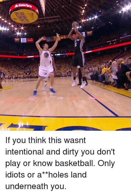 Underneathe: State If you think this wasnt intentional and dirty you don't play or know basketball. Only idiots or a**holes land underneath you.