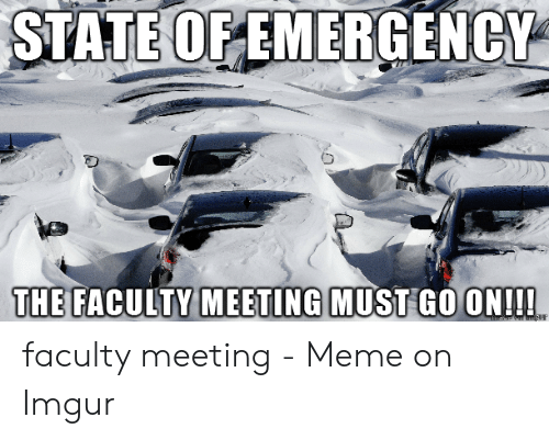 Meeting Meme: STATE OF EMERGENCY  THE FACULTY MEETING MUST GO ON!!!