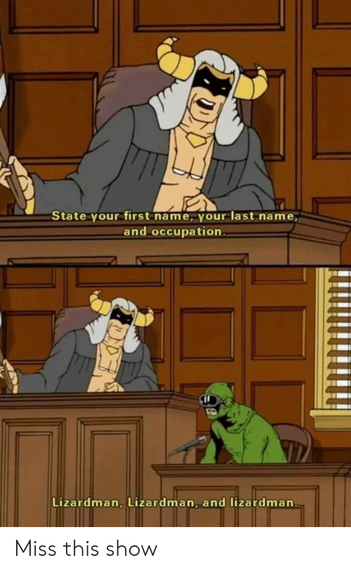occupation: State your first name, your last name,  and occupation  Lizardman, Lizardman, and lizardman Miss this show