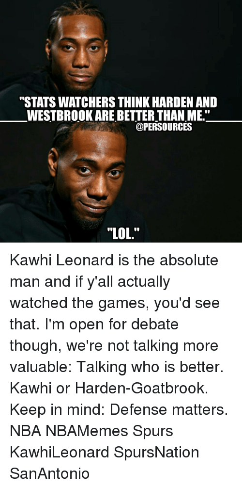 """im-open: """"STATS WATCHERS THINK HARDEN AND  WESTBROOK ARE BETTER THAN ME.""""  @PER SOURCES  """"LOL. Kawhi Leonard is the absolute man and if y'all actually watched the games, you'd see that. I'm open for debate though, we're not talking more valuable: Talking who is better. Kawhi or Harden-Goatbrook. Keep in mind: Defense matters. NBA NBAMemes Spurs KawhiLeonard SpursNation SanAntonio"""