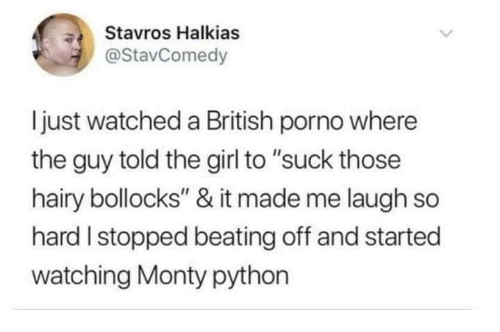 "laugh-so-hard: Stavros Halkias  @StavComedy  ljust watched a British porno where  the guy told the girl to ""suck those  hairy bollocks"" & it made me laugh so  hard I stopped beating off and started  watching Monty python"