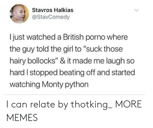 "laugh-so-hard: Stavros Halkias  @StavComedy  ljust watched a British porno where  the guy told the girl to ""suck those  hairy bollocks"" & it made me laugh so  hard I stopped beating off and started  watching Monty python I can relate by thotking_ MORE MEMES"