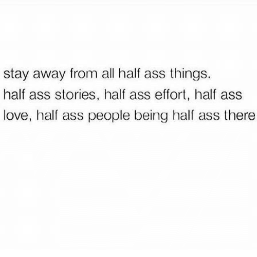 stay away: stay away from all half ass things.  half ass stories, half ass effort, half ass  love, half ass people being hal ass there