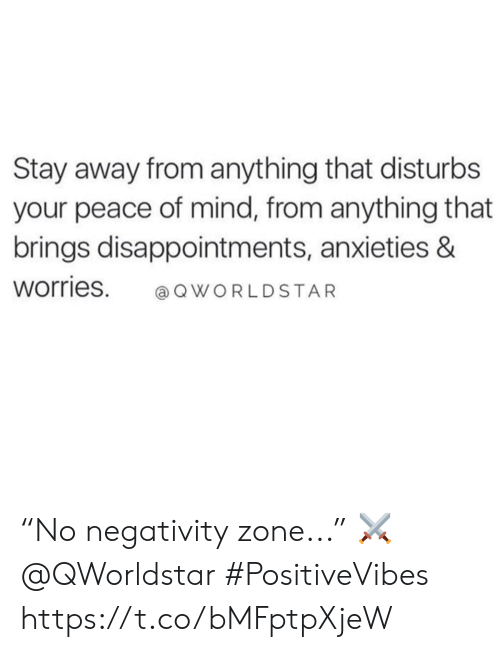 """Mind, Peace, and Stay: Stay away from anything that disturbs  your peace of mind, from anything that  brings disappointments, anxieties &  Worries. QWORLDSTAR """"No negativity zone..."""" ⚔️ @QWorldstar #PositiveVibes https://t.co/bMFptpXjeW"""