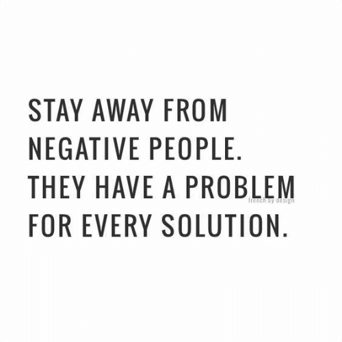 They, Stay, and For: STAY AWAY FROM  NEGATIVE PEOPLE  THEY HAVE A PROBLEM  FOR EVERY SOLUTION