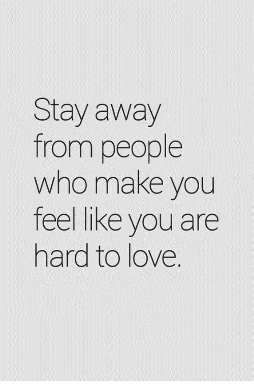 stay away: Stay away  from people  who make you  feel like you are  hard to love.