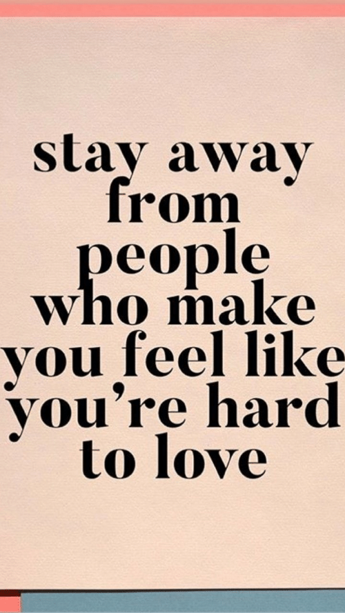 stay away: stay away  from  people  who make  you feel like  you're hard  to love