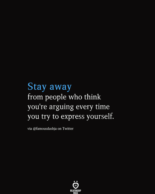 stay away: Stay away  from people who think  you're arguing every time  you try to express yourself.  via @famousdashja on Twitter  RELATIONSHIP  RILES