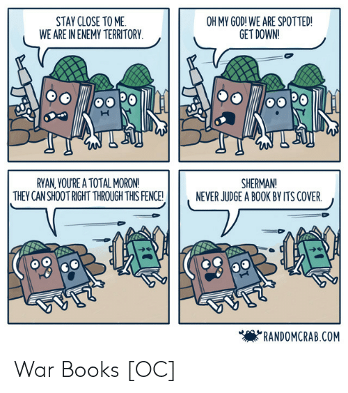 get down: STAY CLOSE TO ME  WE ARE IN ENEMY TERRITORY  OH MY GOD! WE ARE SPOTTED!  GET DOWN!  RYAN,YOU'RE A TOTAL MORON!  THEY CAN SHOOT RIGHT THROUGH THIS FENCE!  SHERMAN!  NEVER JUDGE A BOOK BY ITS COVER.  'RANDOMCRAB.COM War Books [OC]