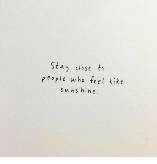 Who, Stay, and Feel: Stay close to  people who feel ike  5  C/  Suns n ine