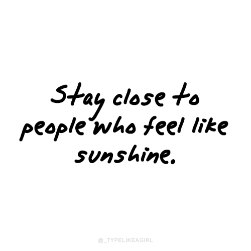 Close To: Stay close to  people who feel like  Sunshine.  @_TYPELIKEAGIRL