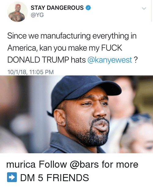 Fuck Donald Trump: STAY DANGEROUS  @YG  Since we manufacturing everything in  America, kan you make my FUcK  DONALD TRUMP hats @kanyewest?  10/1/18, 11:05 PM murica Follow @bars for more ➡️ DM 5 FRIENDS