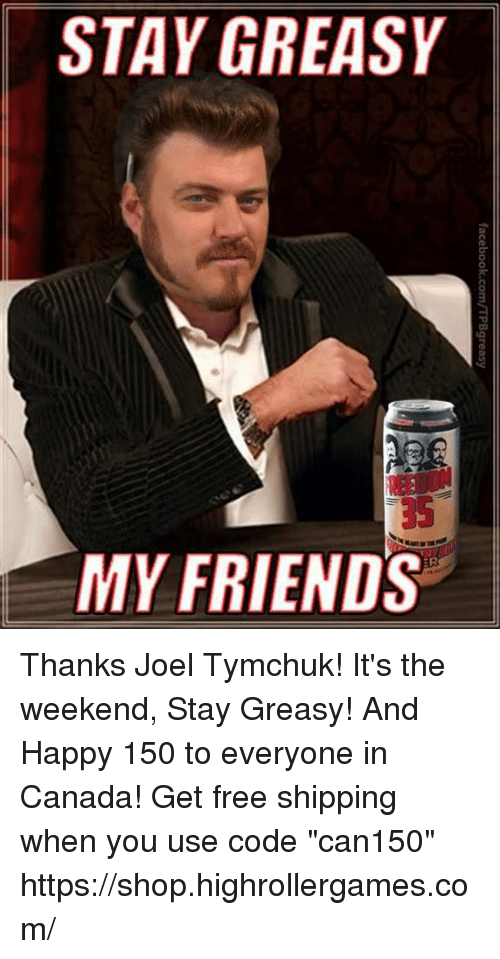 "Friends, Memes, and Canada: STAY GREASY  35  MY FRIENDS Thanks Joel Tymchuk! It's the weekend, Stay Greasy! And Happy 150 to everyone in Canada! Get free shipping when you use code ""can150""  https://shop.highrollergames.com/"