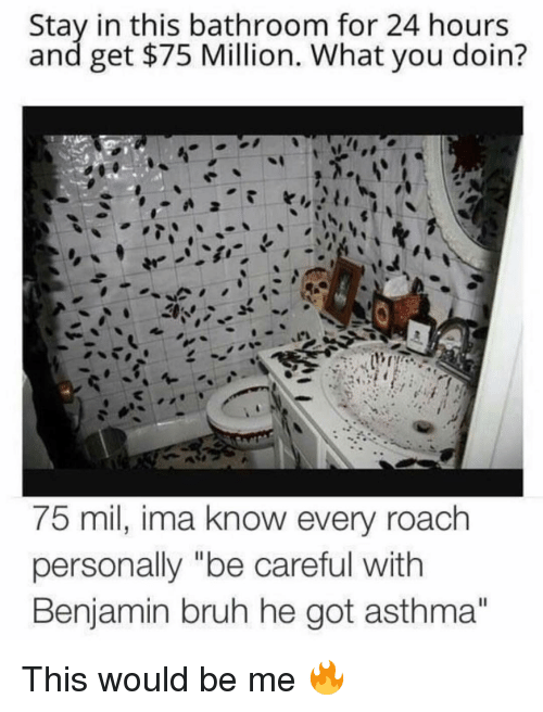 "Asthma: Stay in this bathroom for 24 hours  and get $75 Million. What you doin?  75 mil, ima know every roachh  personally ""be careful with  Benjamin bruh he got asthma""  Il This would be me 🔥"
