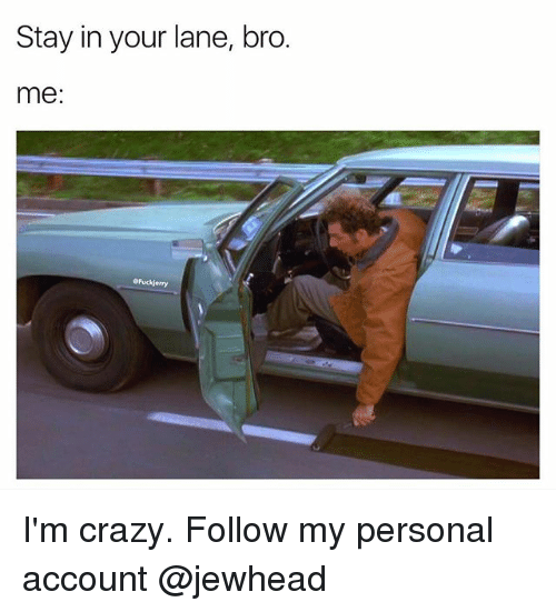 Fuckjerry: Stay in your lane, bro.  me:  Fuckjerry I'm crazy. Follow my personal account @jewhead