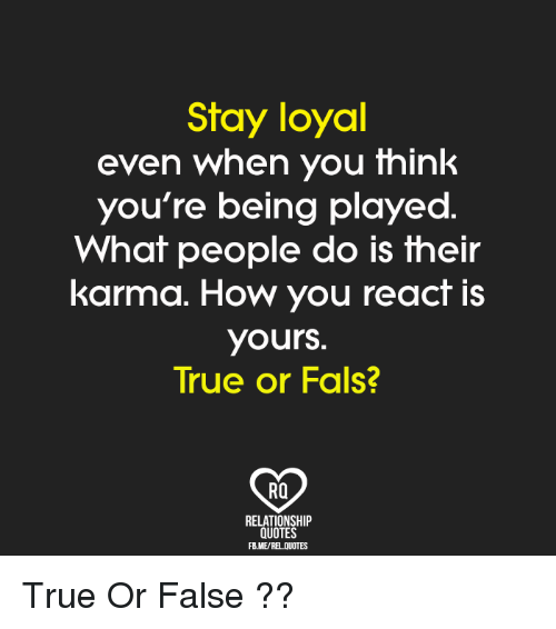 Stay Loyal Even When You Think You\'re Being Played What ...