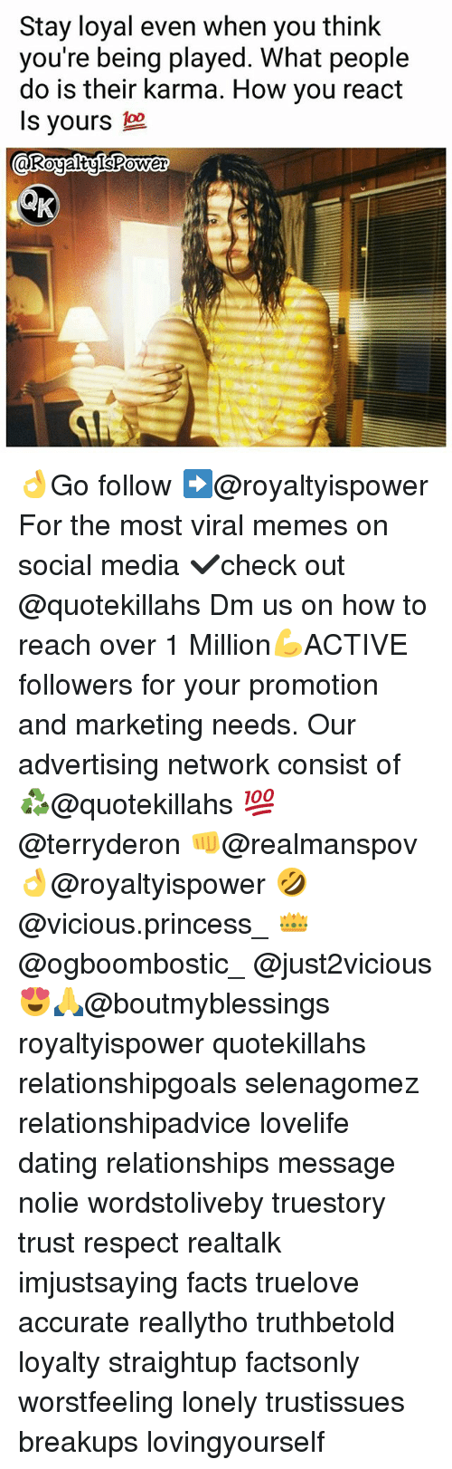 Dating, Facts, and Memes: Stay loyal even when you think  you're being played. What people  do is their karma. How you react  Is yours  KoualtulsPower  0 👌Go follow ➡@royaltyispower For the most viral memes on social media ✔check out @quotekillahs Dm us on how to reach over 1 Million💪ACTIVE followers for your promotion and marketing needs. Our advertising network consist of ♻@quotekillahs 💯@terryderon 👊@realmanspov 👌@royaltyispower 🤣@vicious.princess_ 👑@ogboombostic_ @just2vicious😍🙏@boutmyblessings royaltyispower quotekillahs relationshipgoals selenagomez relationshipadvice lovelife dating relationships message nolie wordstoliveby truestory trust respect realtalk imjustsaying facts truelove accurate reallytho truthbetold loyalty straightup factsonly worstfeeling lonely trustissues breakups lovingyourself