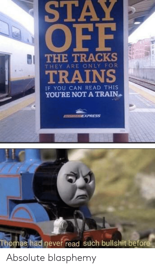 thomas: STAY  OFF  THE TRACKS  THEY ARE ONLY FOR  TRAINS  IF YOU CAN READ THIS  YOU'RE NOT A TRAIN  EXPRESS  Thomas had never read such bullshit before Absolute blasphemy
