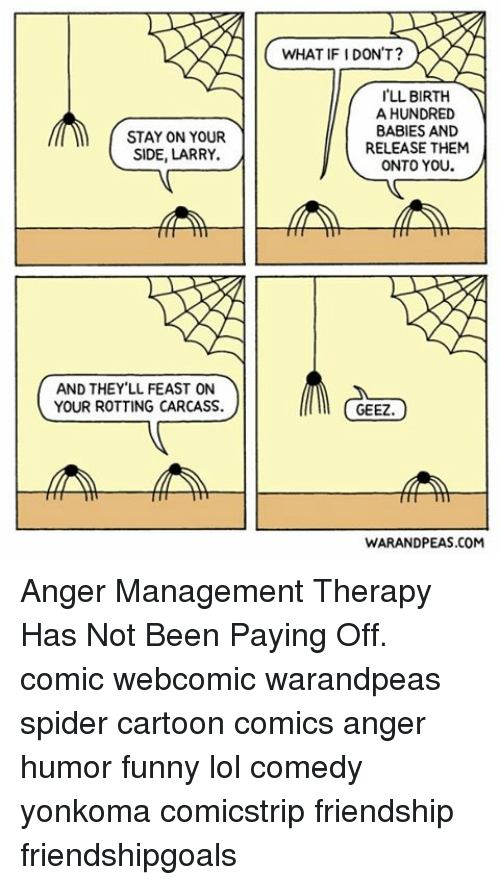 Anger Management: STAY ON YOUR  SIDE, LARRY.  AND THEY LL FEAST ON  YOUR ROTTING CARCASS.  WHAT IF IDON'T?  LL BIRTH  A HUNDRED  BABIES AND  RELEASE THEM  ONTO YOU  GEEZ  WARANDPEAS.COM Anger Management Therapy Has Not Been Paying Off. comic webcomic warandpeas spider cartoon comics anger humor funny lol comedy yonkoma comicstrip friendship friendshipgoals