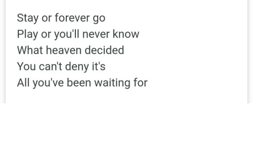 deny: Stay or forever go  Play or you'll never know  What heaven decided  You can't deny it's  All you've been waiting for