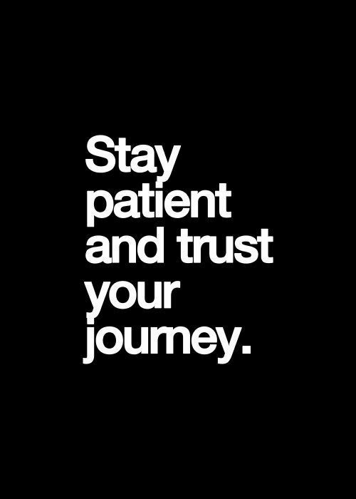 Patient, Stay, and Trust: Stay  patient  and trust  your  jouney.