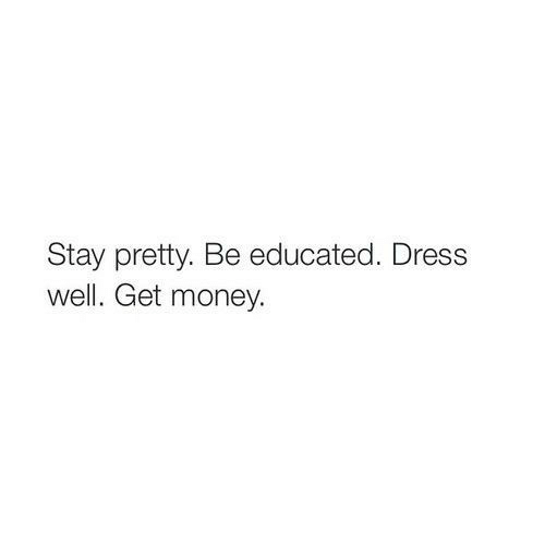 Educated: Stay pretty. Be educated. Dress  well. Get money.