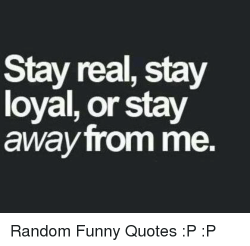 Stay Real Stay Loyal Or Stay Away From Me Random Funny