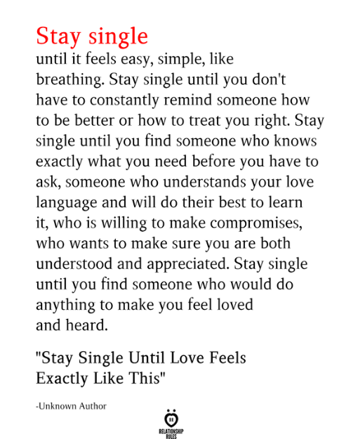 "Love, Best, and How To: Stay single  until it feels easy, simple, like  breathing. Stay single until you don't  have to constantly remind someone how  to be better or how to treat you right. Stay  single until you find someone who knows  exactly what you need before you have to  ask, someone who understands your love  language and will do their best to learn  it, who is willing to make compromises,  who wants to make sure you are both  understood and appreciated. Stay single  until you find someone who would do  anything to make you feel loved  and heard  ""Stay Single Until Love Feels  Exactly Like This""  -Unknown Author  RELATIONSHIP  RILES"