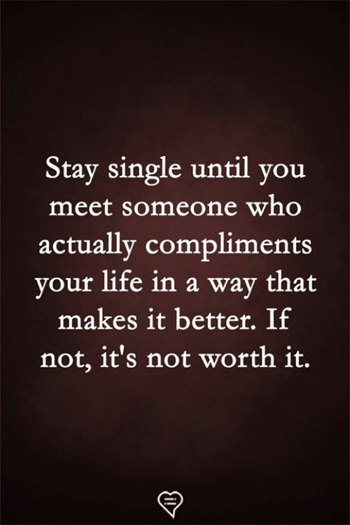 Life, Memes, and Single: Stay single until you  meet someone who  actually compliments  vour life in a way that  makes it better. If  not, it's not worth it.