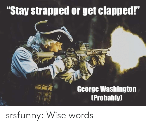 "Tumblr, Blog, and George Washington: ""Stay strapped or get clapped!""  George Washington  (Probably) srsfunny:  Wise words"