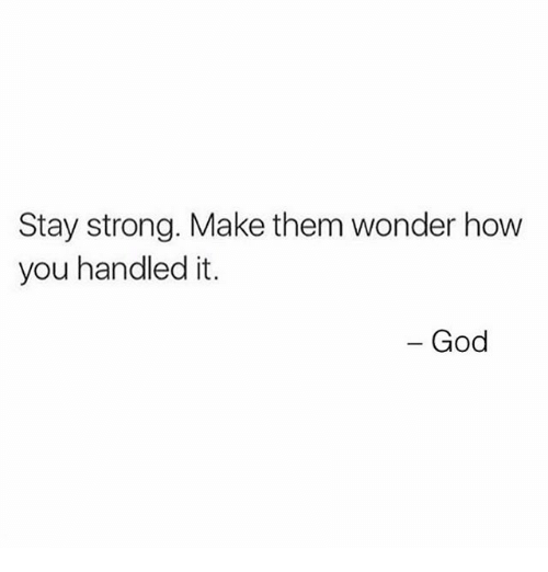 staying strong: Stay strong. Make them wonder how  you handled it.  - God