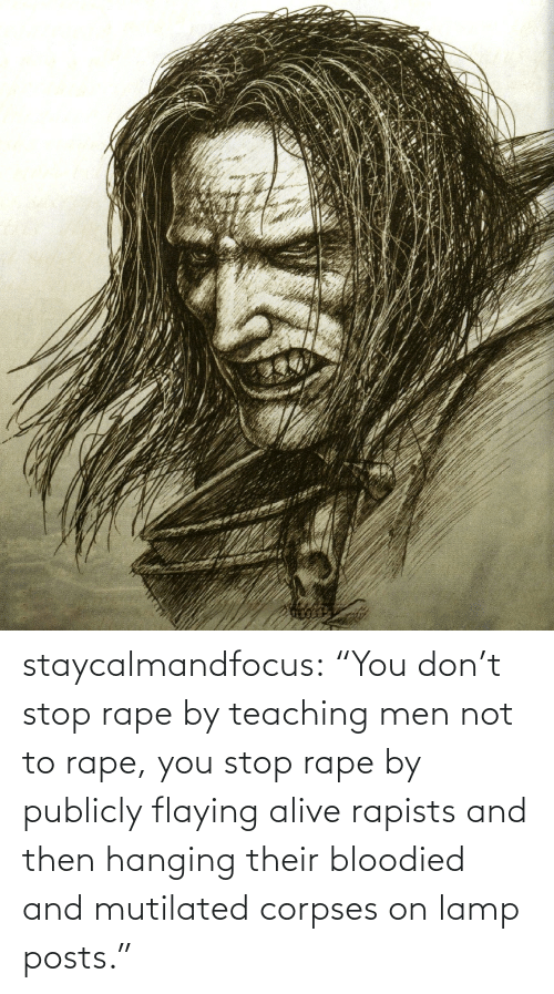 """Rape: staycalmandfocus:  """"You don't stop rape by teaching men not to rape, you stop rape by publicly flaying alive rapists and then hanging their bloodied and mutilated corpses on lamp posts."""""""