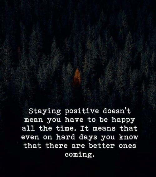 Happy, Mean, and Time: Staying positive doesn't  mean you have to be happy  all the time. It means that  even on hard days you know  that there are better ones  coming.