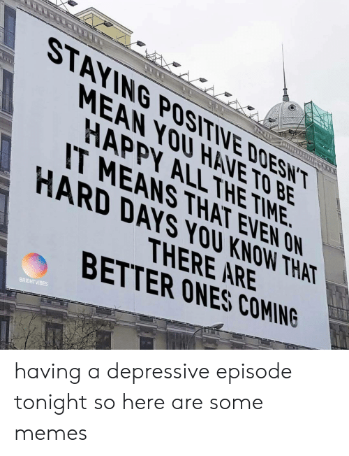 Memes, Happy, and Mean: STAYING POSITIVE DOESNT  MEAN YOU HAVE TO BE  HAPPY ALL THE TIME.  IT MEANS THAT EVEN ON  HARD DAYS YOU KNOW THAT  THERE ARE  BETTER ONES COMING  BRIGHTVIBES having a depressive episode tonight so here are some memes