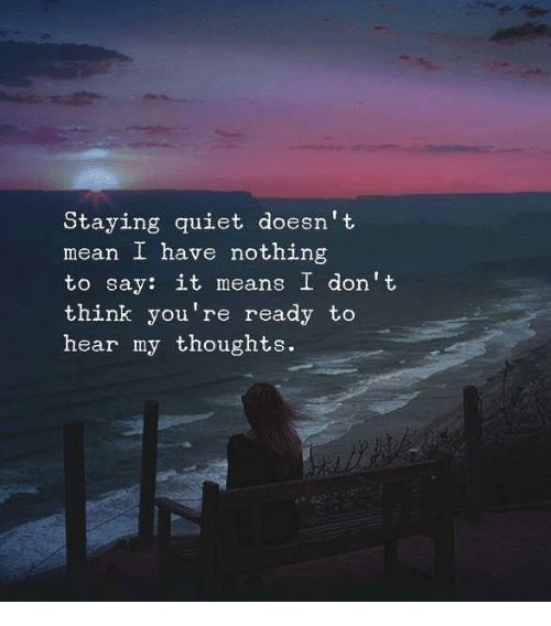 Say It, Mean, and Quiet: Staying quiet doesn' t  mean I have nothing  to say: it means I don't  think you're ready to  hear my thoughts.