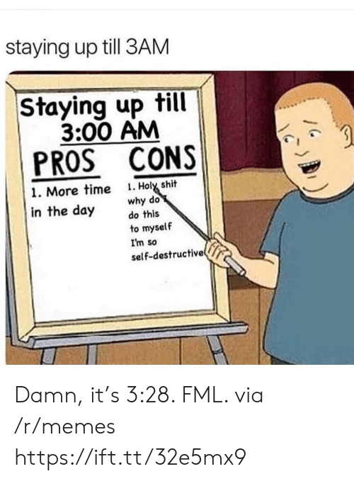 FML: staying up till 3AM  Staying up till  3:00 AM  PROS CONS  . Holy shit  why do  do this  1. More time  in the day  to myself  I'm so  self-destructive Damn, it's 3:28. FML. via /r/memes https://ift.tt/32e5mx9