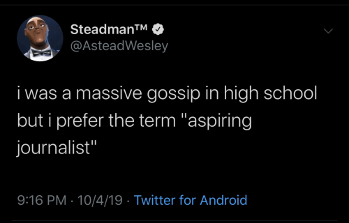 "gossip: Steadman™  @AsteadWesley  i was a massive gossip in high school  but i prefer the term ""aspiring  journalist""  9:16 PM · 10/4/19 · Twitter for Android"
