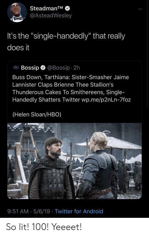 """Bossip: Steadman  @AsteadWesley  It's the """"single-handedly"""" that really  does it  畑Bossip @Bossip. 2h  Buss Down, Tarthiana: Sister-Smasher Jaime  Lannister Claps Brienne Thee Stallion's  Thunderous Cakes To Smithereens, Single  Handedly Shatters Twitter wp.me/p2nLn-7foz  (Helen Sloan/HBO)  9:51 AM 5/6/19 Twitter for Android So lit! 100! Yeeeet!"""