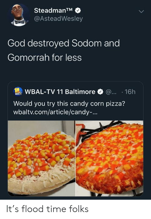destroyed: SteadmanTM  @AsteadWesley  God destroyed Sodom and  Gomorrah for less  WBAL-TV 11 Baltimore @... 16h  WEALTY  Would you try this candy corn pizza?  wbaltv.com/article/candy-... It's flood time folks