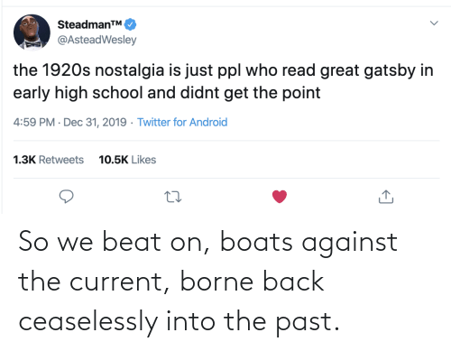 Boats: SteadmanTM.  @AsteadWesley  the 1920s nostalgia is just ppl who read great gatsby in  early high school and didnt get the point  4:59 PM · Dec 31, 2019 · Twitter for Android  1.3K Retweets  10.5K Likes So we beat on, boats against the current, borne back ceaselessly into the past.